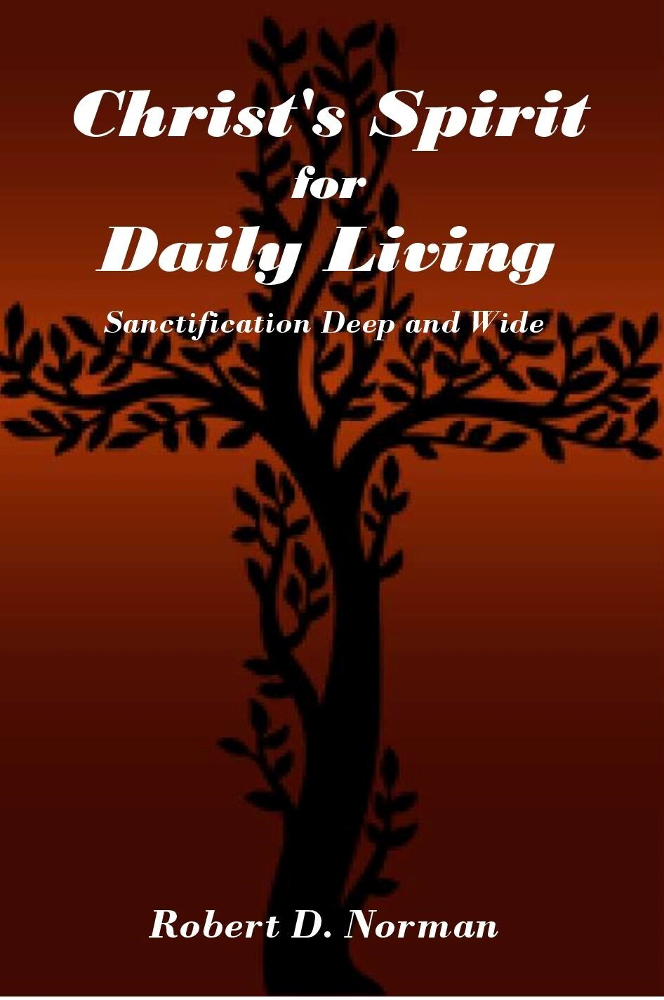 Christ's Spirit for Daily Living: Sanctification Deep and Wide by Robert D. Norman (Soft-Cover & E-Book)