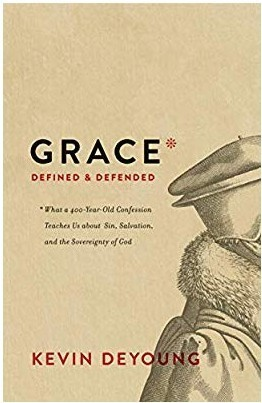 Grace Defined and Defended: What a 400-Year-Old Confession Teaches Us about Sin, Salvation, and the Sovereignty of God by Kevin DeYoung