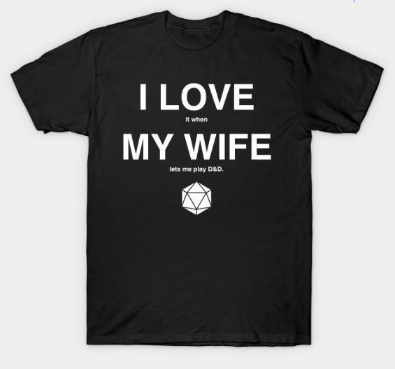 I LOVE it when MY WIFE let's me play D&D T-Shirt 00008