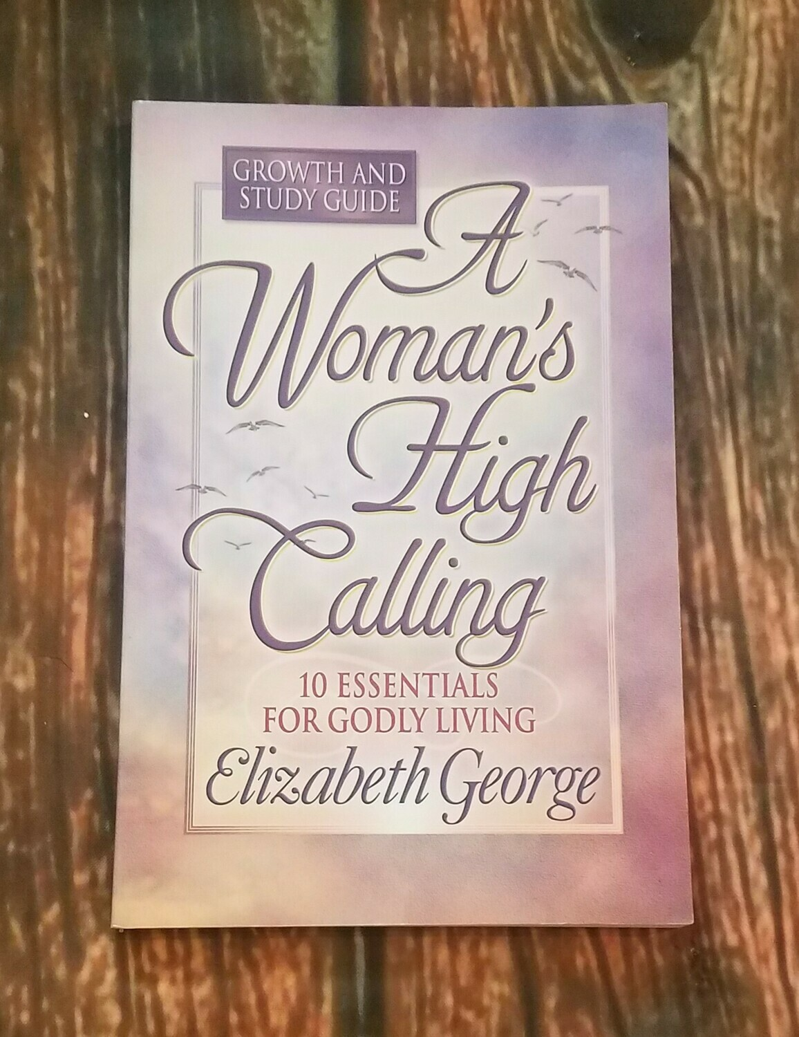 A Woman's High Calling  - Growth and Study Guide by Elizabeth George