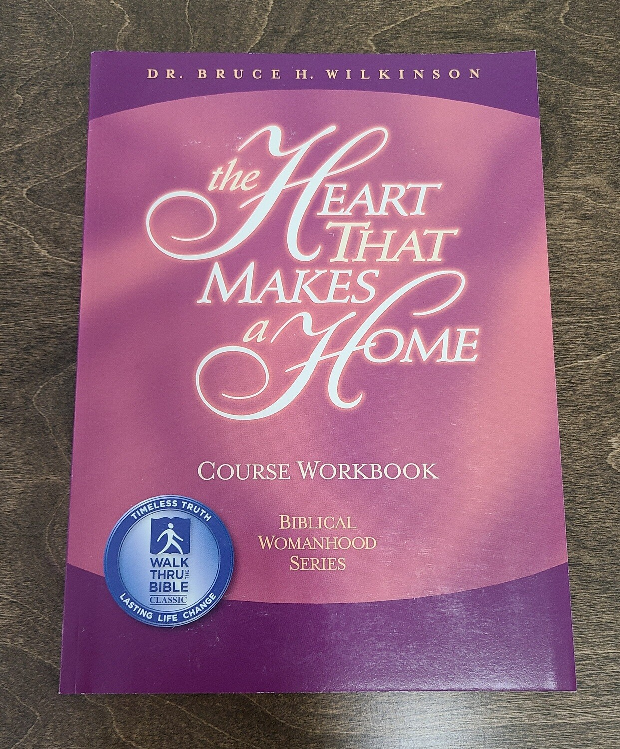 The Heart That Makes a Home: Course Workbook by Dr. Bruce H. Wilkinson