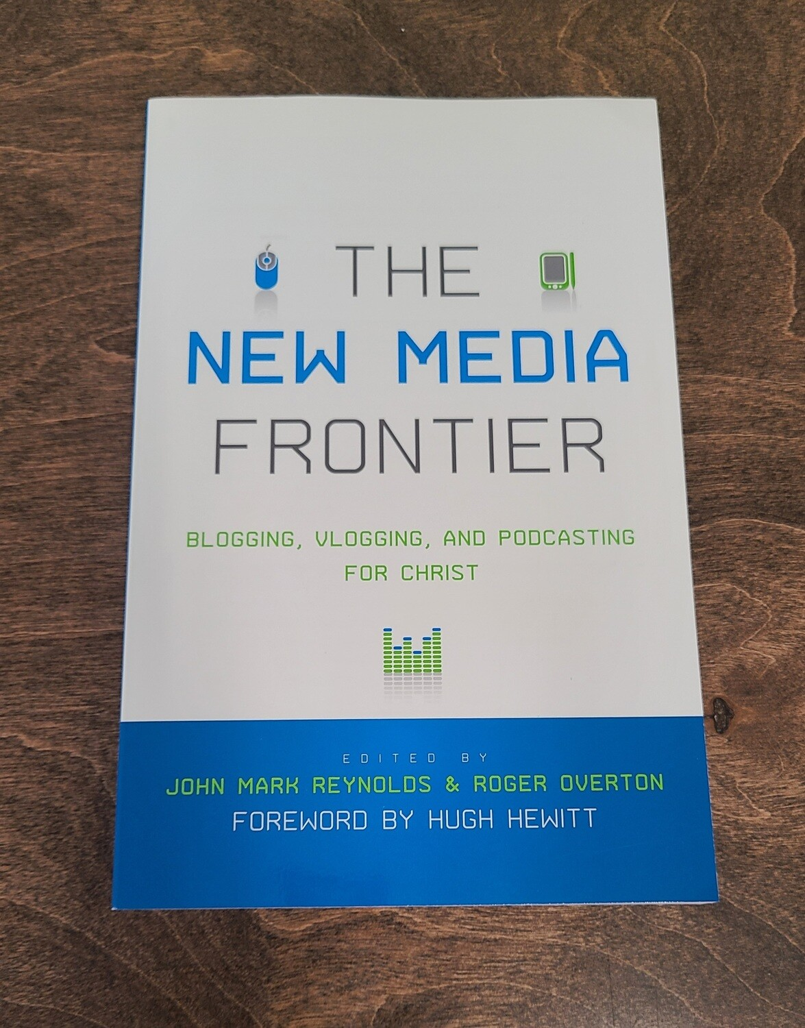 The New media Frontier: Blogging, Vlogging, and Podcasting for Christ by John Mark Reynolds and Roger Overton