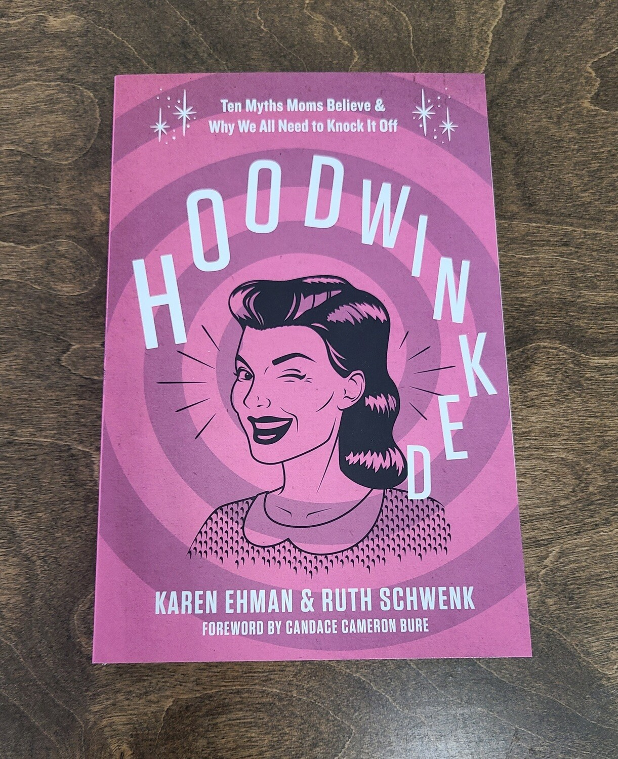 Hoodwinked: 10 Myths Moms Believe and Why We all Need to Knock it Off by Karen Ehman and Ruth Schwenk