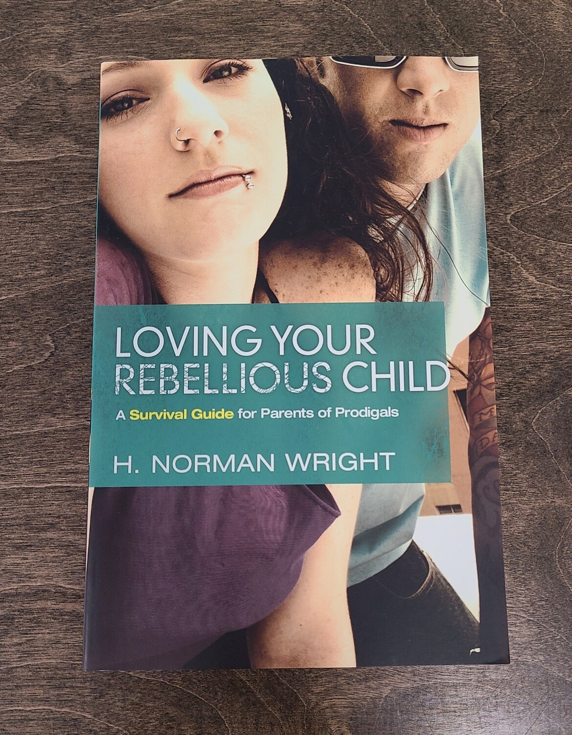 Loving Your Rebellious Child by H. Norman Wright
