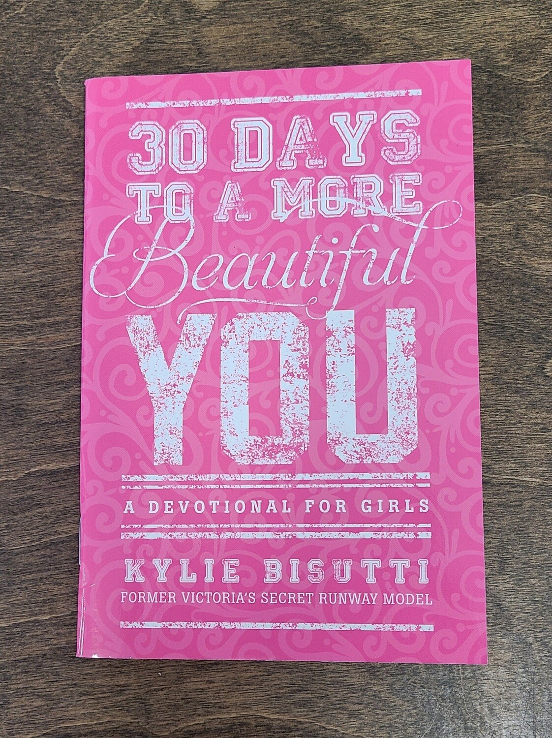 30 Days to A More Beautiful You: A Devotional For Girls by Kylie Busutti
