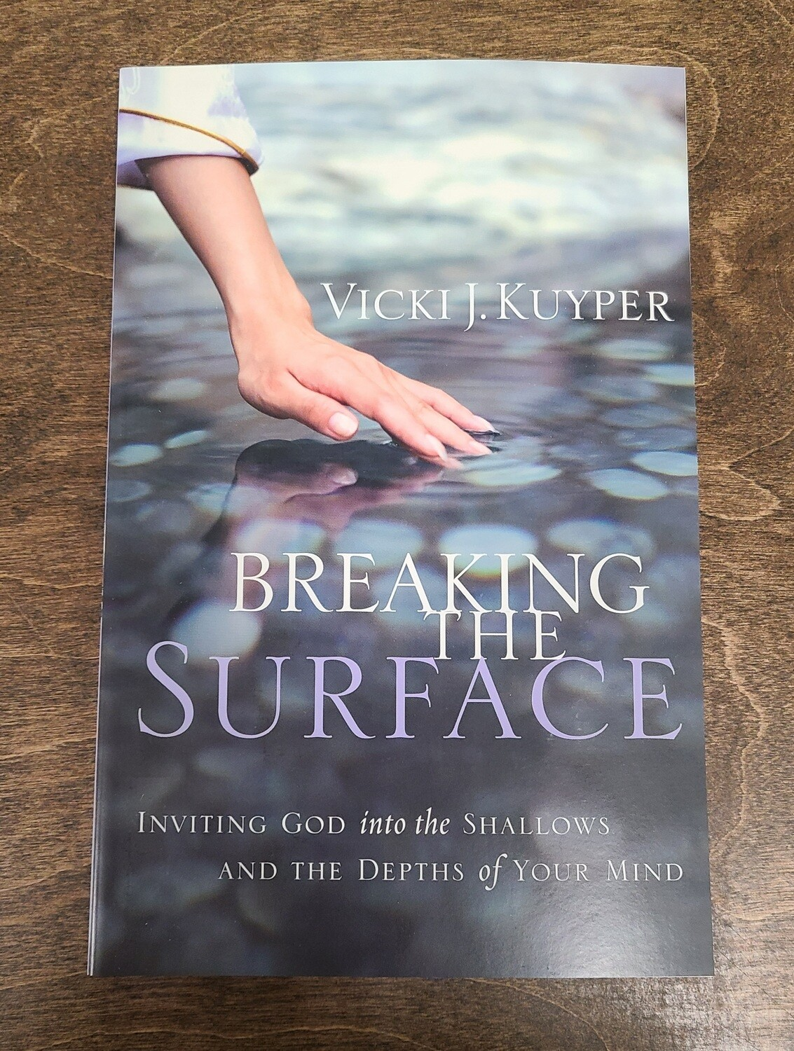 Breaking the Surface: Inviting God into the Shallows and the Depths of Your Mind by Vicki J. Kuyper