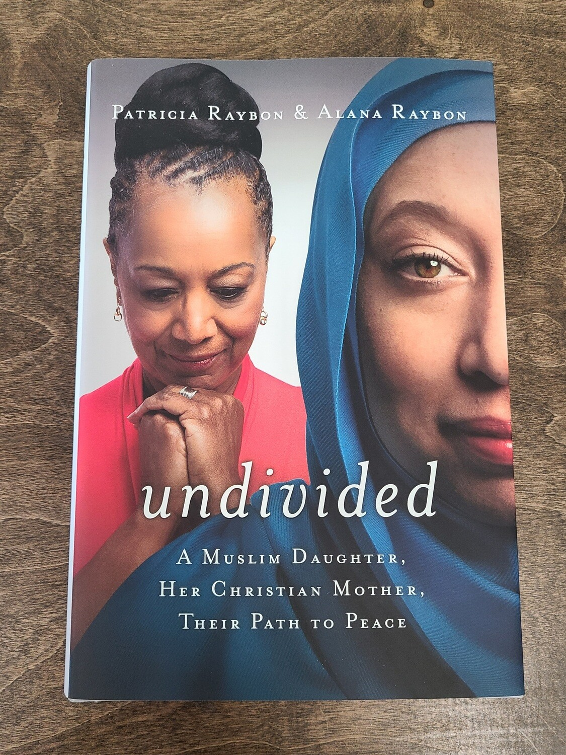 Undivided: A Muslim Daughter, Her Christian Mother, Their Path to Peace by Patricia Raybon and Alana Raybon