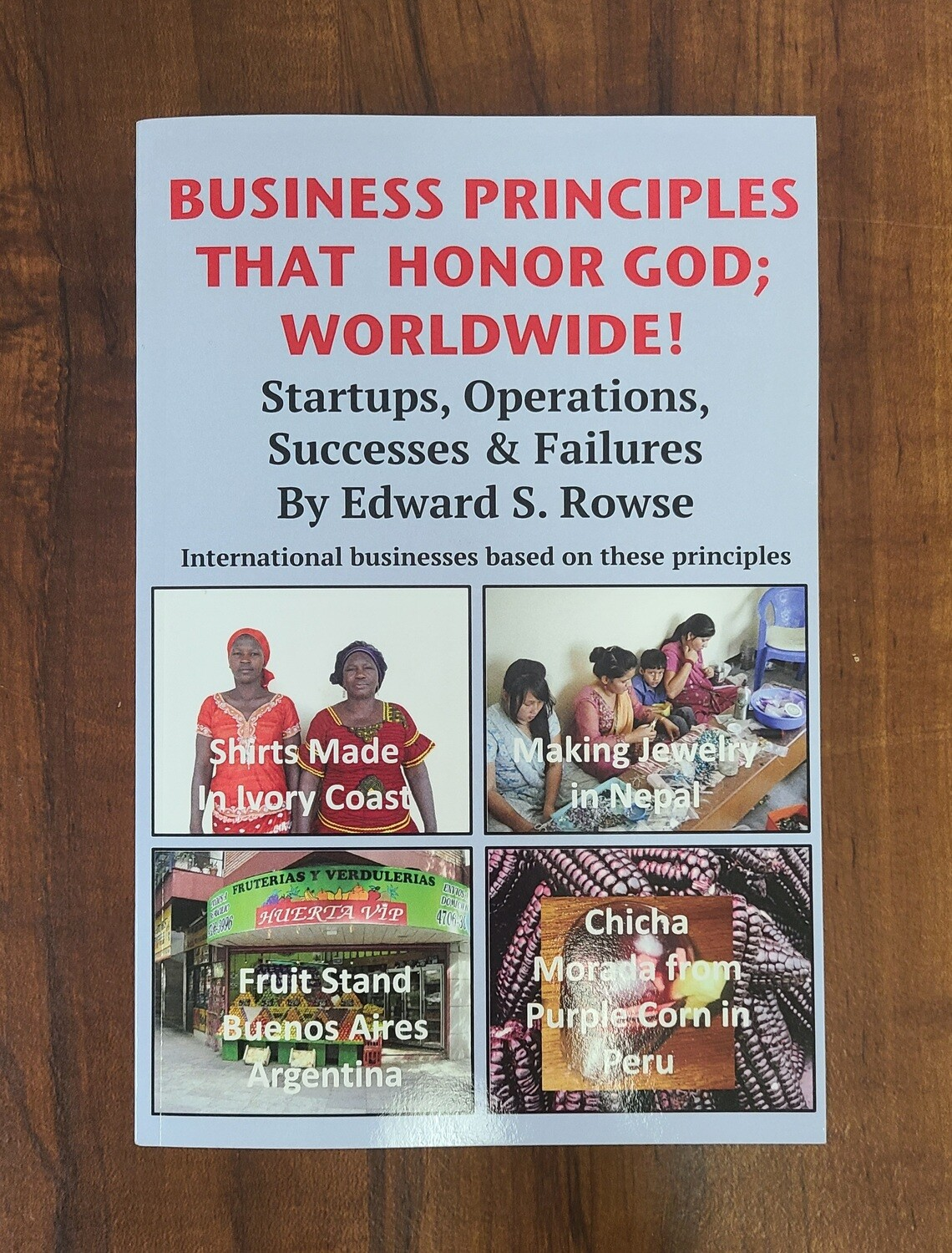 Business Principles That Honor God; Worldwide! - Startups, Operations, Successes, and Failures by Edward S. Rowse