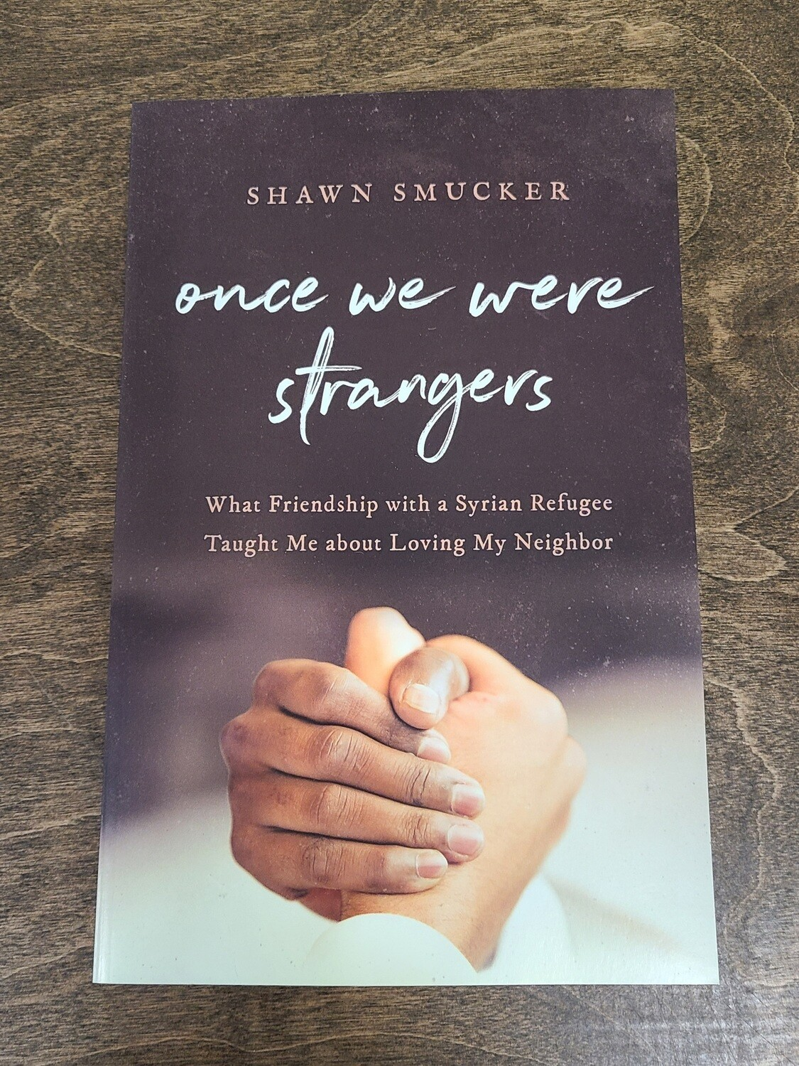 Once We Were Strangers: What Frienship with a Syrian Refugee Taught Me about Loving My Neighbor by Shawn Smucker