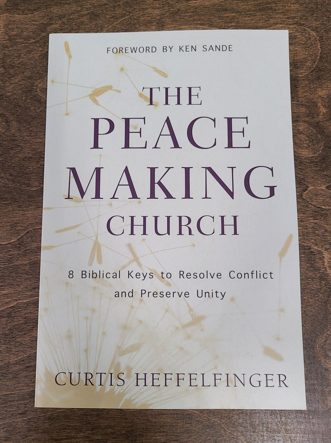 The Peacemaking Church: 8 Biblical Keys to Resolve Conflict and Preserve Unity by Curtis Heffelfinger