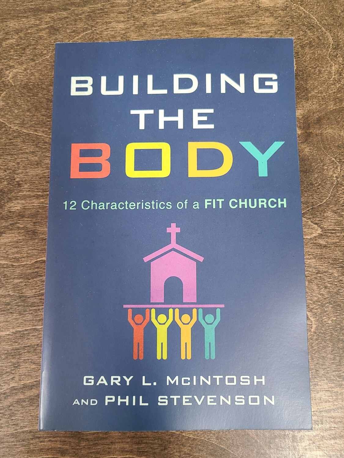 Building the Body: 12 Characteristics of a Fit Church by Gary L. McIntosh and Phil Stevenson