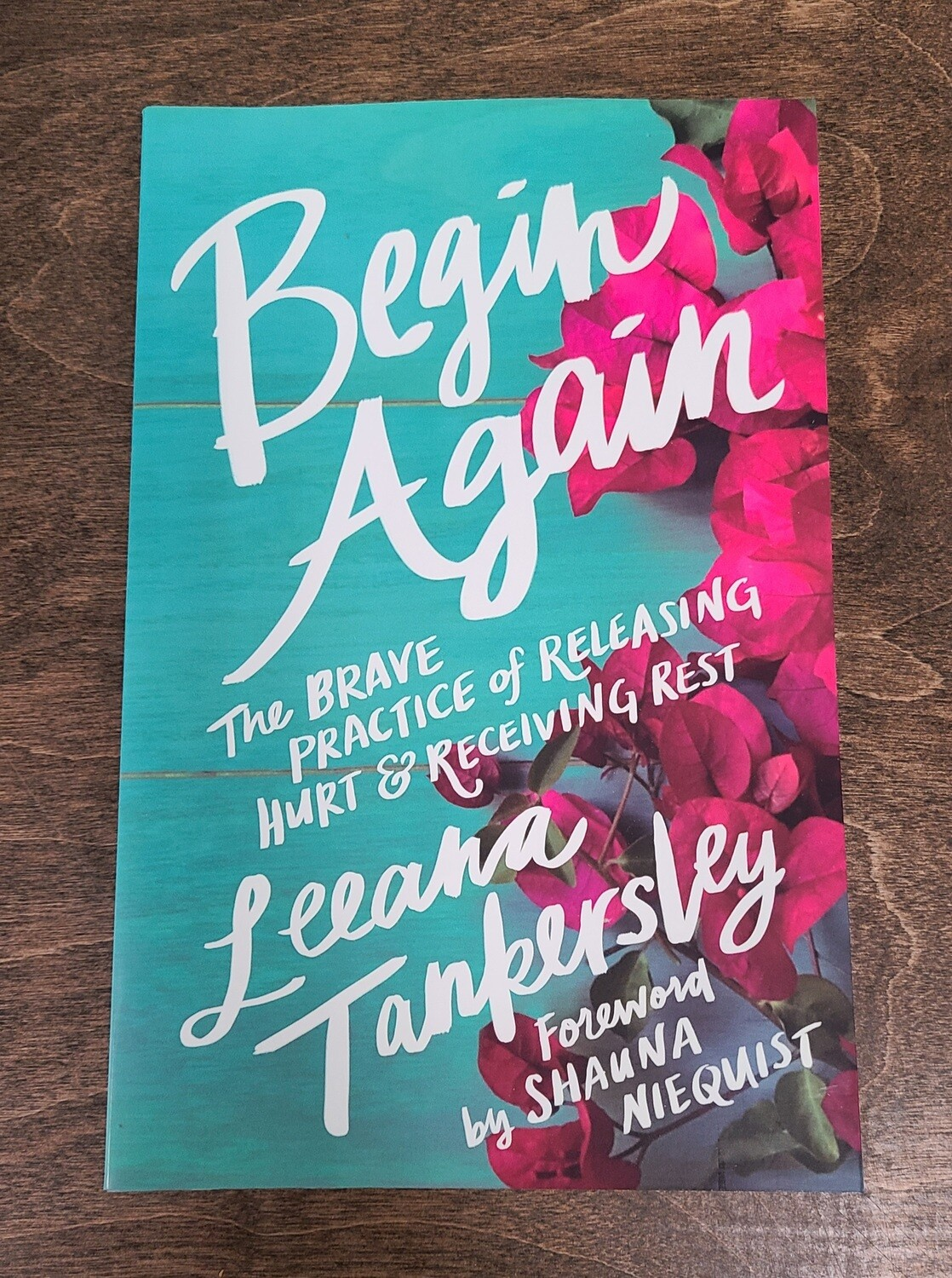 Begin Again: The Brace Practice of Releasing Hurt and Receiving Rest by Leeana Tankersley