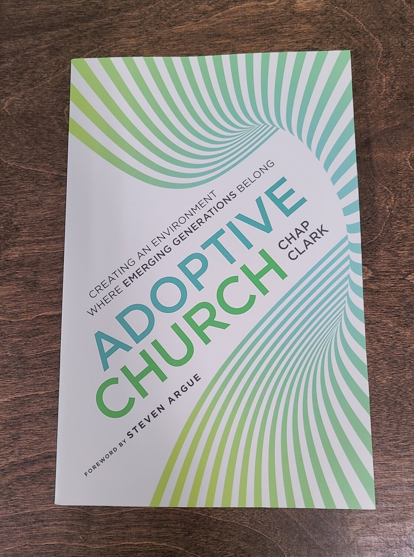 Adoptive Church: Creating an Environment Where Emerging Generations Belong by Chap Clark