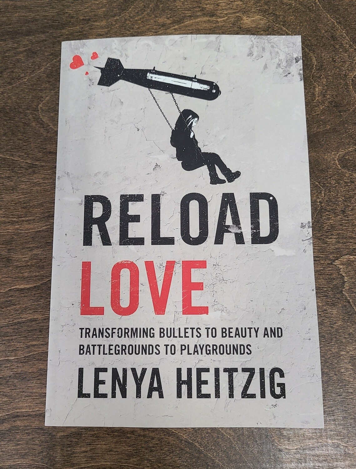 Reload Love: Transforming Bullets to Beauty and Battlegrounds to Playgrounds by Lenya Heitzig