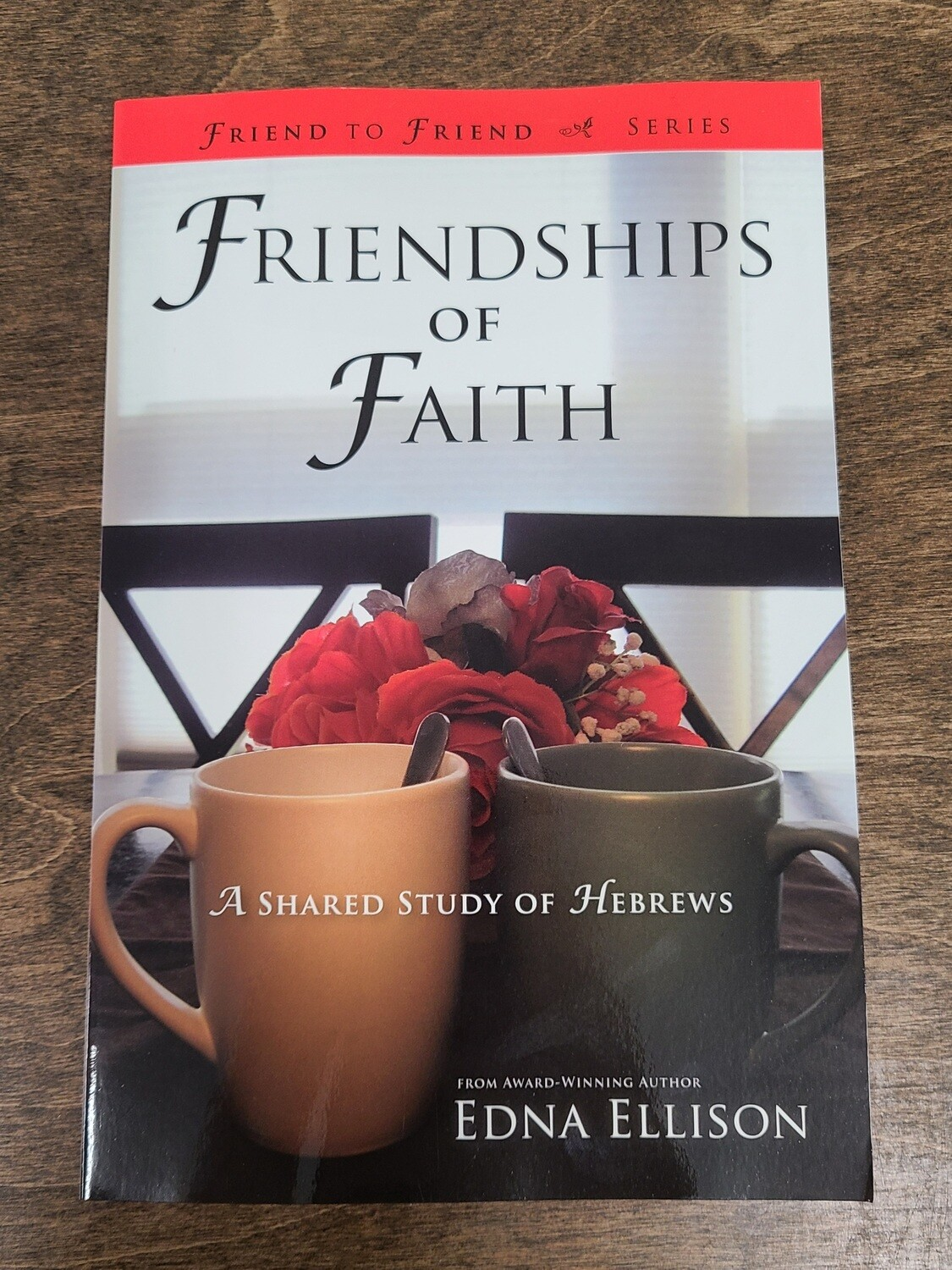 Friendships of Faith: A Shared Study of Hebrews by Edna Ellison