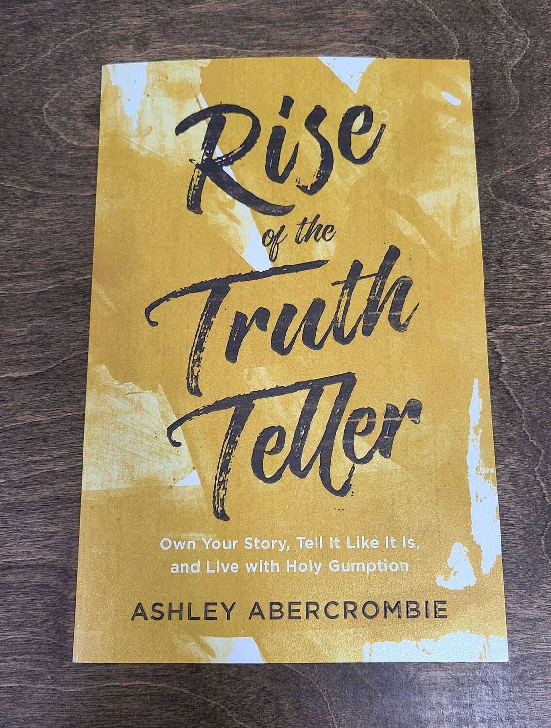 Rise of the Truth Teller: Own Your Story, Tell it Like it is, and Live with Holy Gumption by Ashley Abercrombie