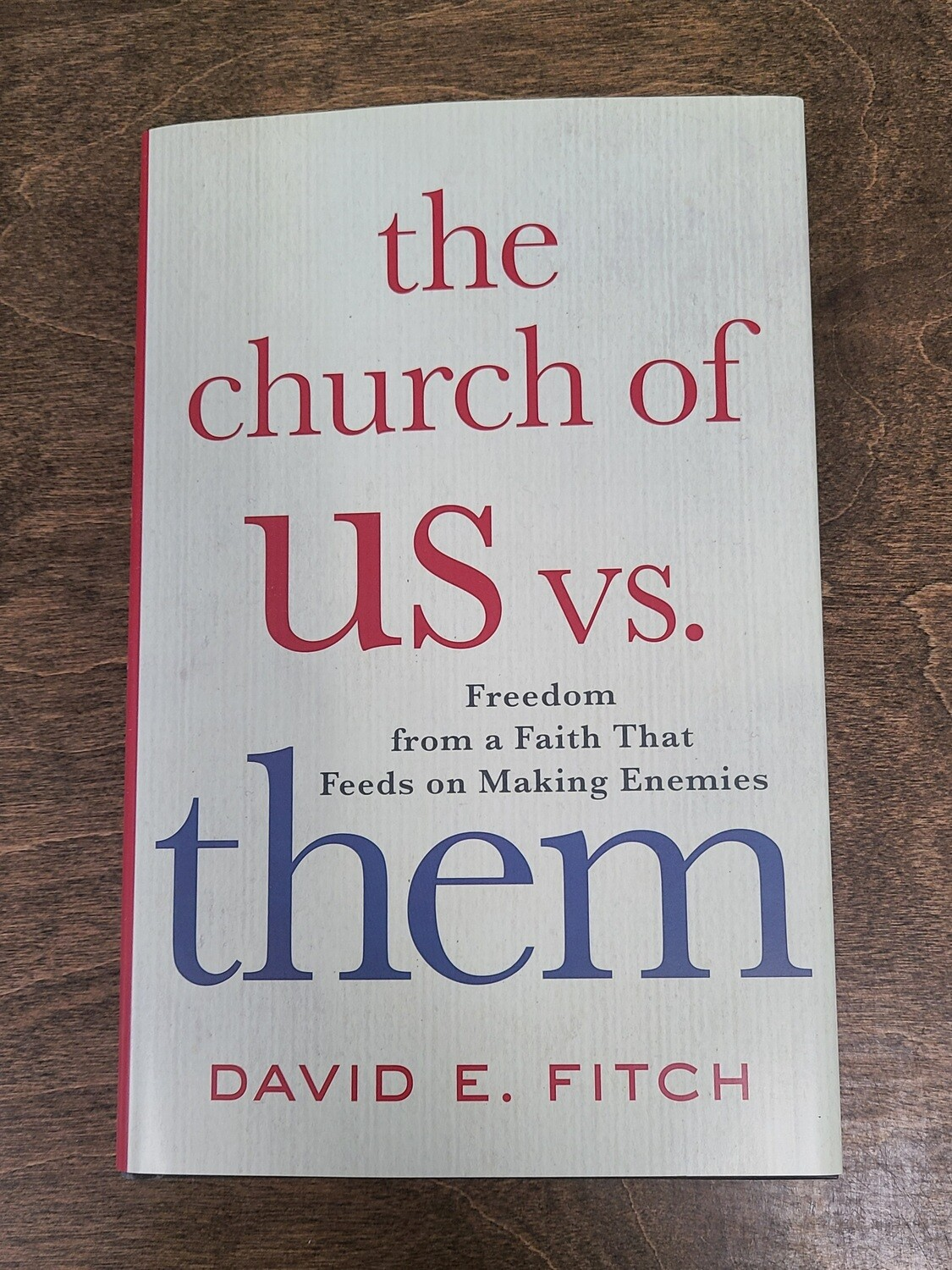 The Church of Us vs Them: Freedom from a Faith that Feeds on Making Enemies by David E. Fitch