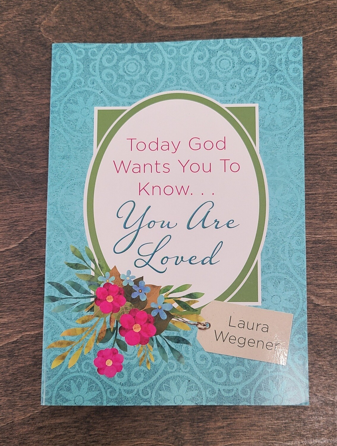 Today God Wants You to Know...You Are Loved by Laura Wegener
