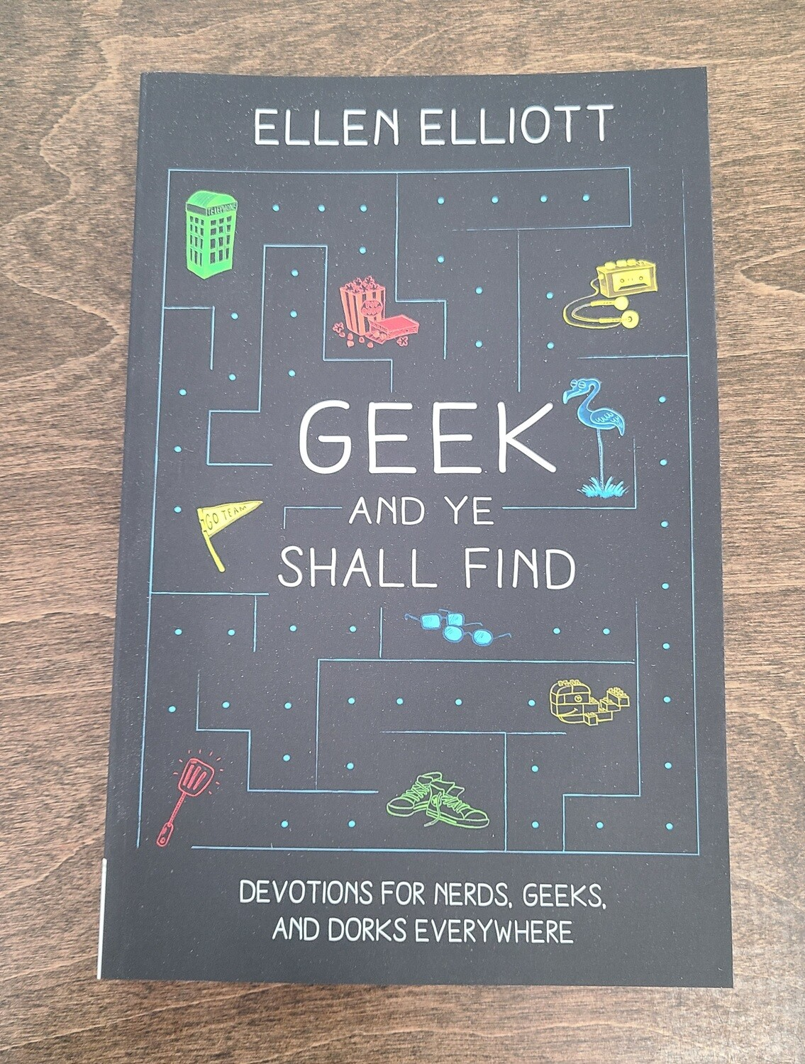 Geek and Ye Shall Find: Devotions for Nerds, Geeks, and Dorks Everywhere by Ellen Elliott