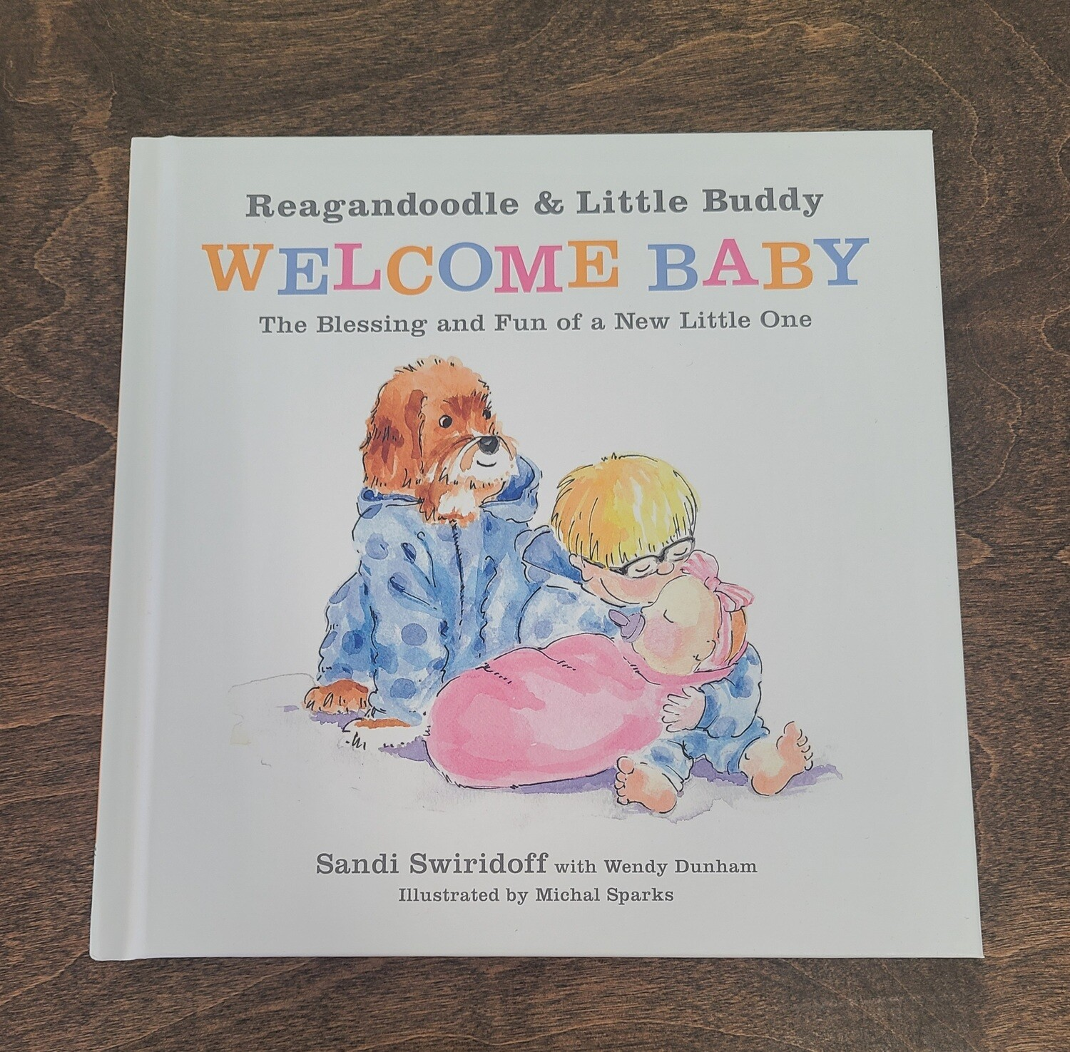 Reagandoodle and Little Buddy Welcome Baby: The Blessing and Fun of a New Little One by Sandi Swiridoff with Wendy Dunham and Michal Sparks