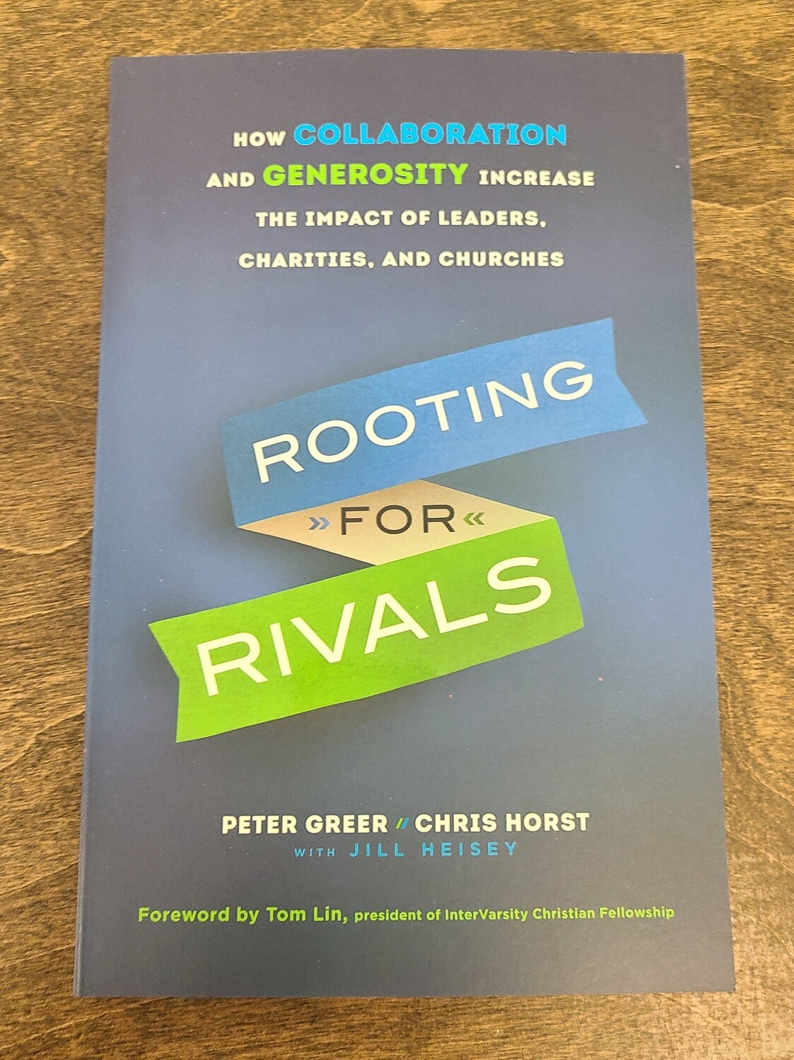 Rooting for Rivals: How Collaboration and Generosity Increase the Impact of Leaders, Charities, and Churches by Peter Greer and Chris Horst with Jill Heisey
