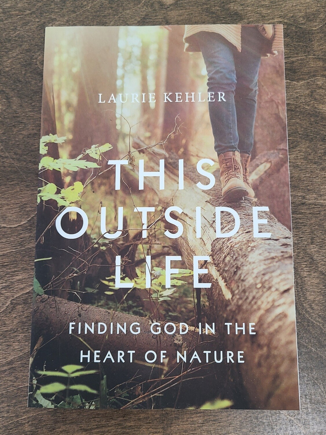 This Outside Life: Finding God in the Heart of Nature by Laurie Kehler