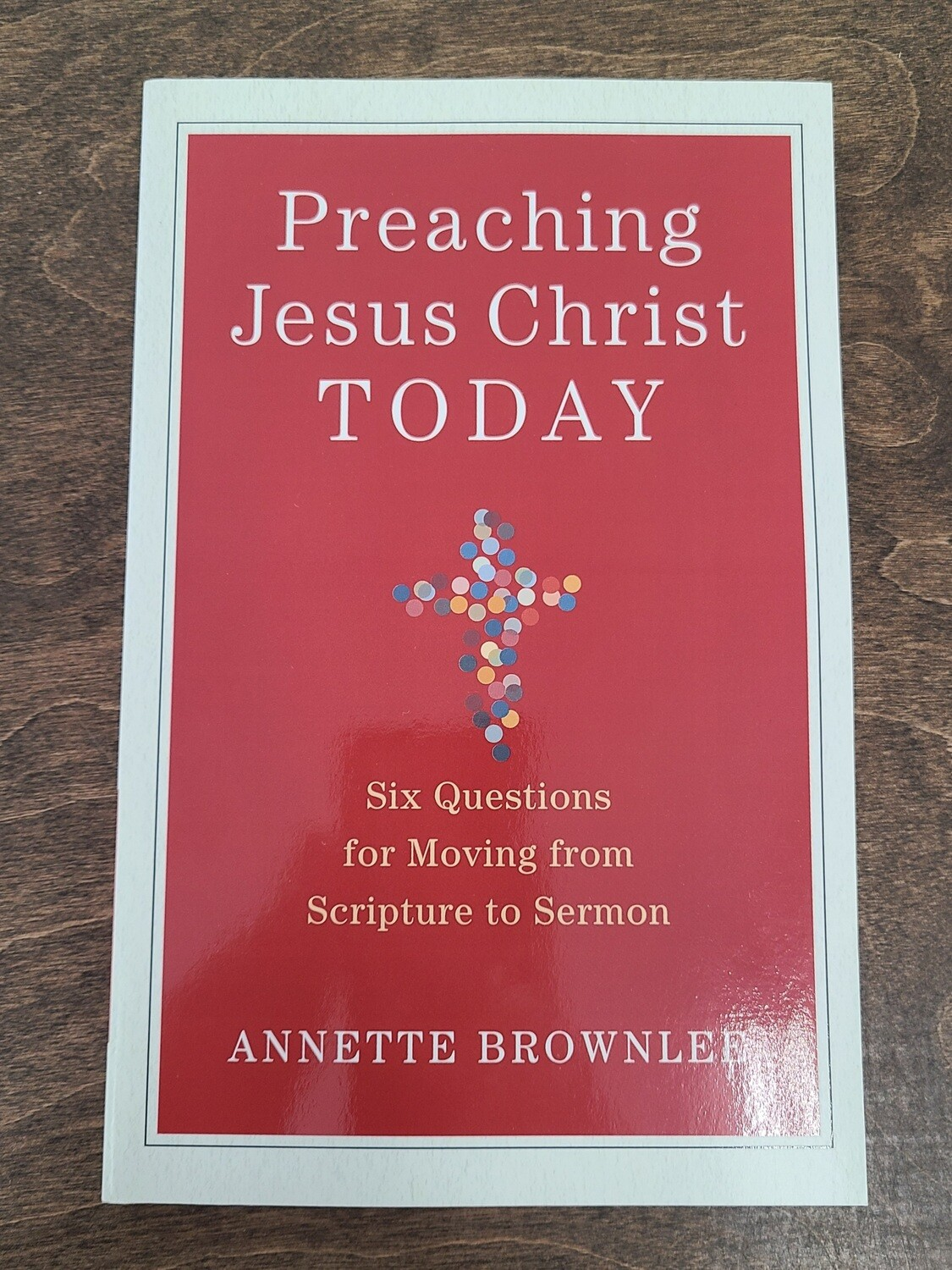 Preaching Jesus Christ Today: Six Questions for Moving from Scripture to Sermon by Annette Brownlee