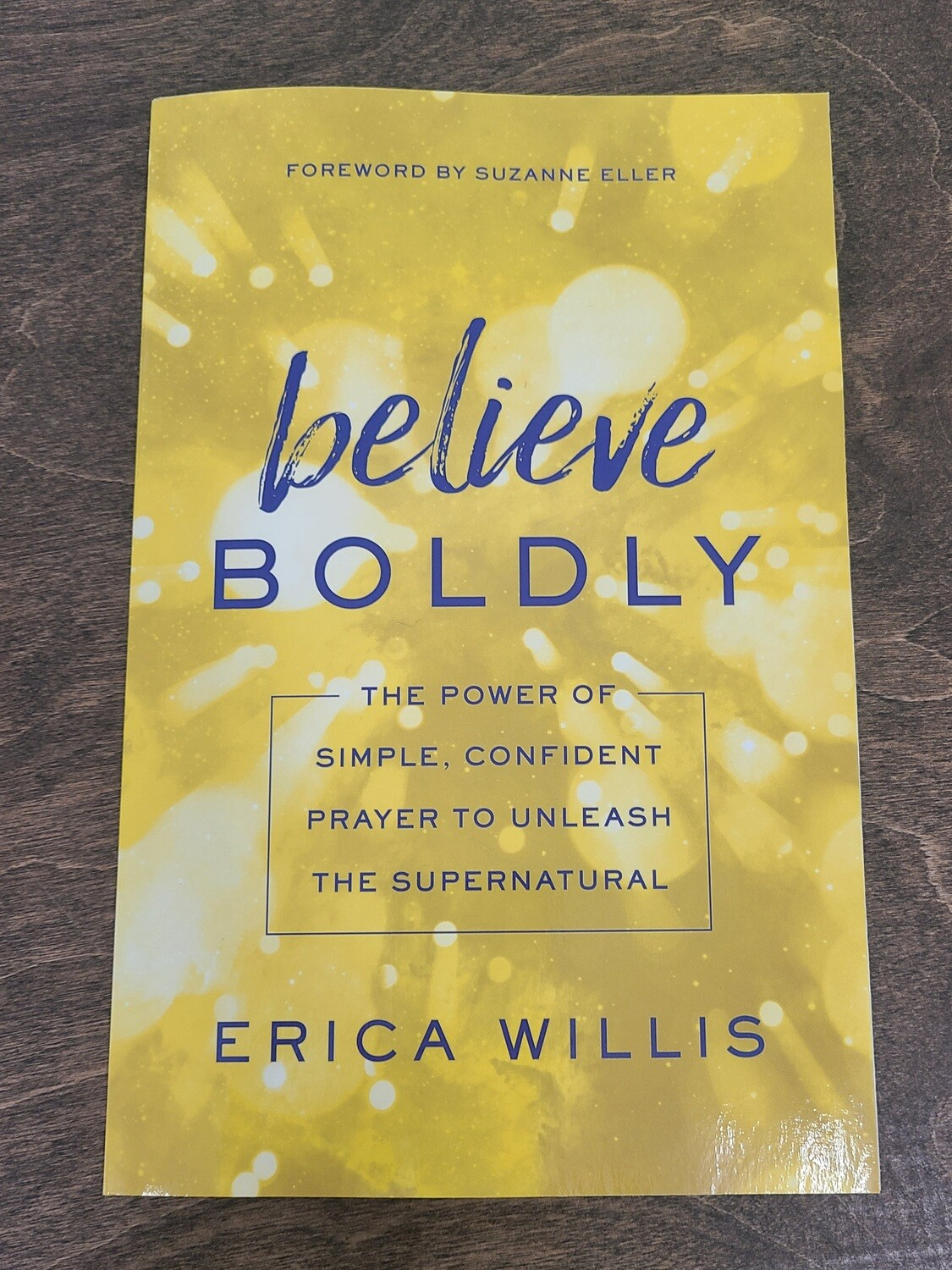 Believe Boldly: The Power of Simple, Confident Prayer to Unleash the Supernatural by Erica Willis