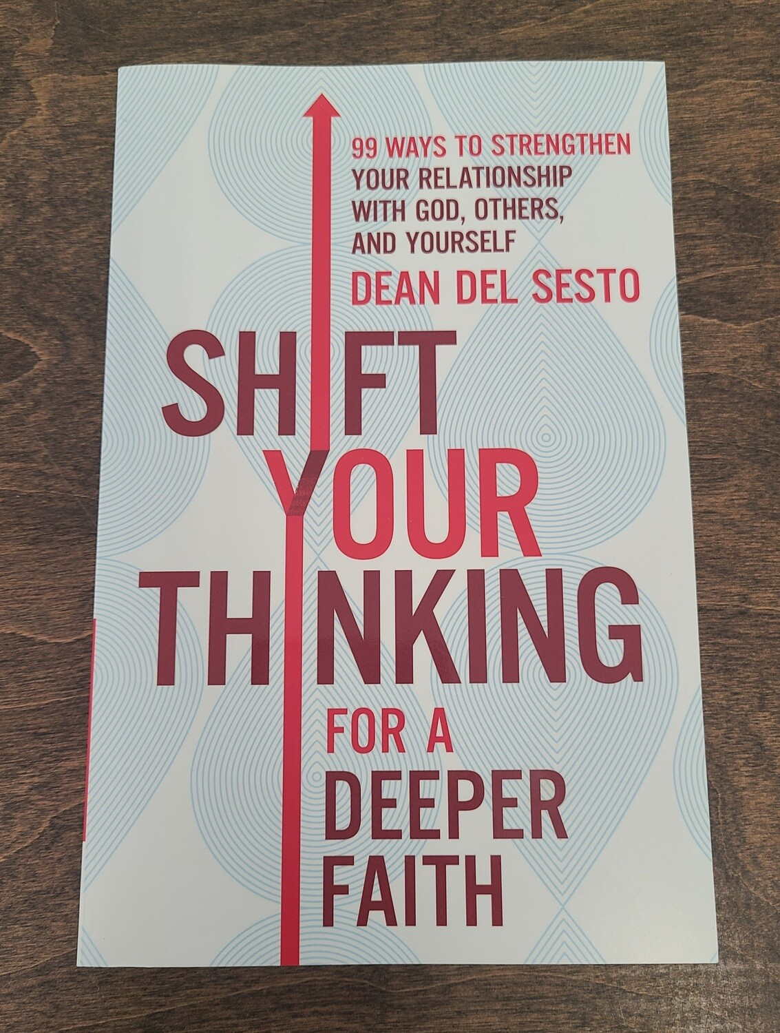Shift Your Thinking for a Deeper Faith: 99 Ways to Strengthen Your Relationship with God, Others, and Yourself by Dean Del Sesto