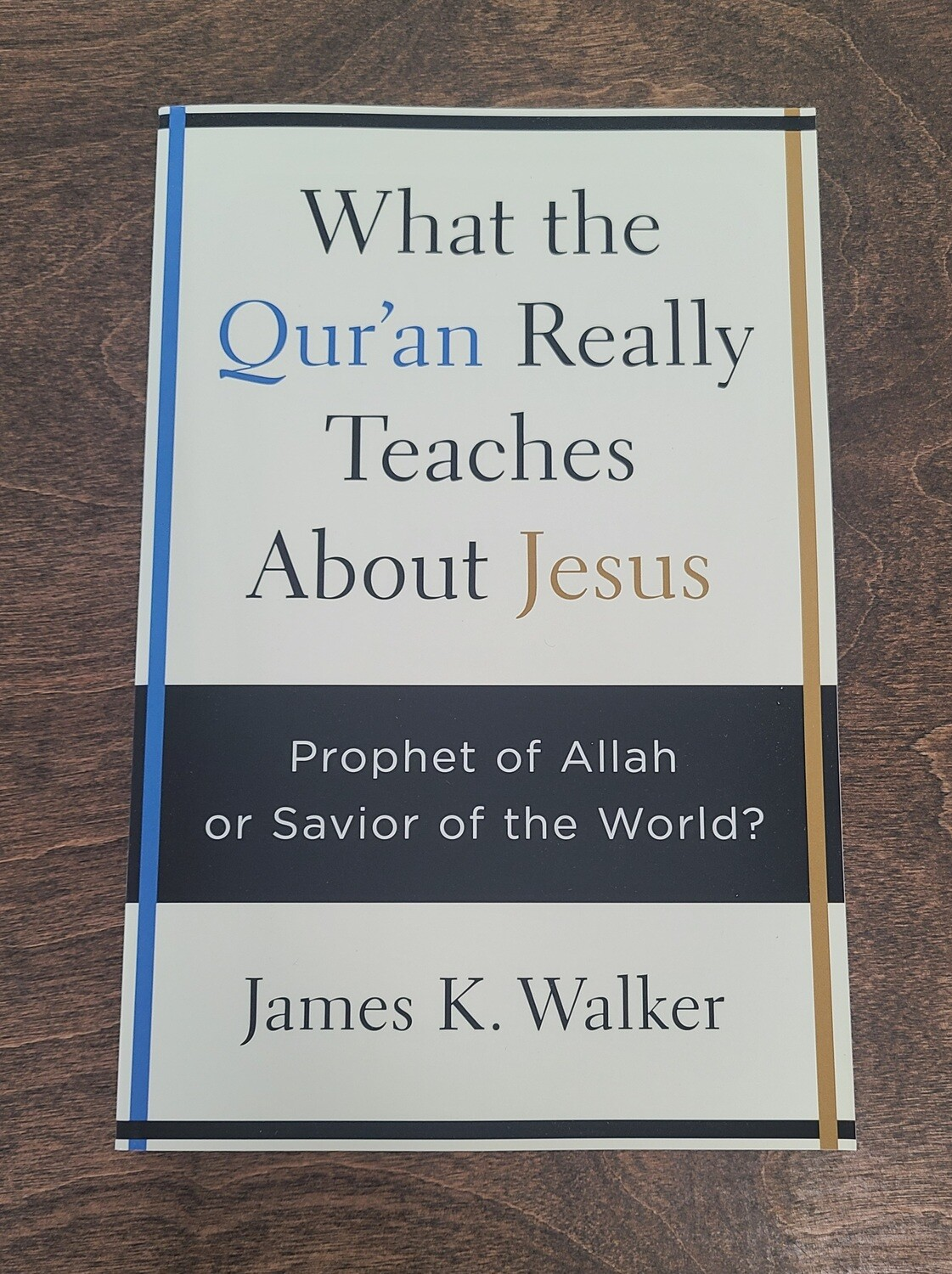 What the Qur'an Really Teaches About Jesus: Prophet of Allah or Savior of the World? by James K. Walker