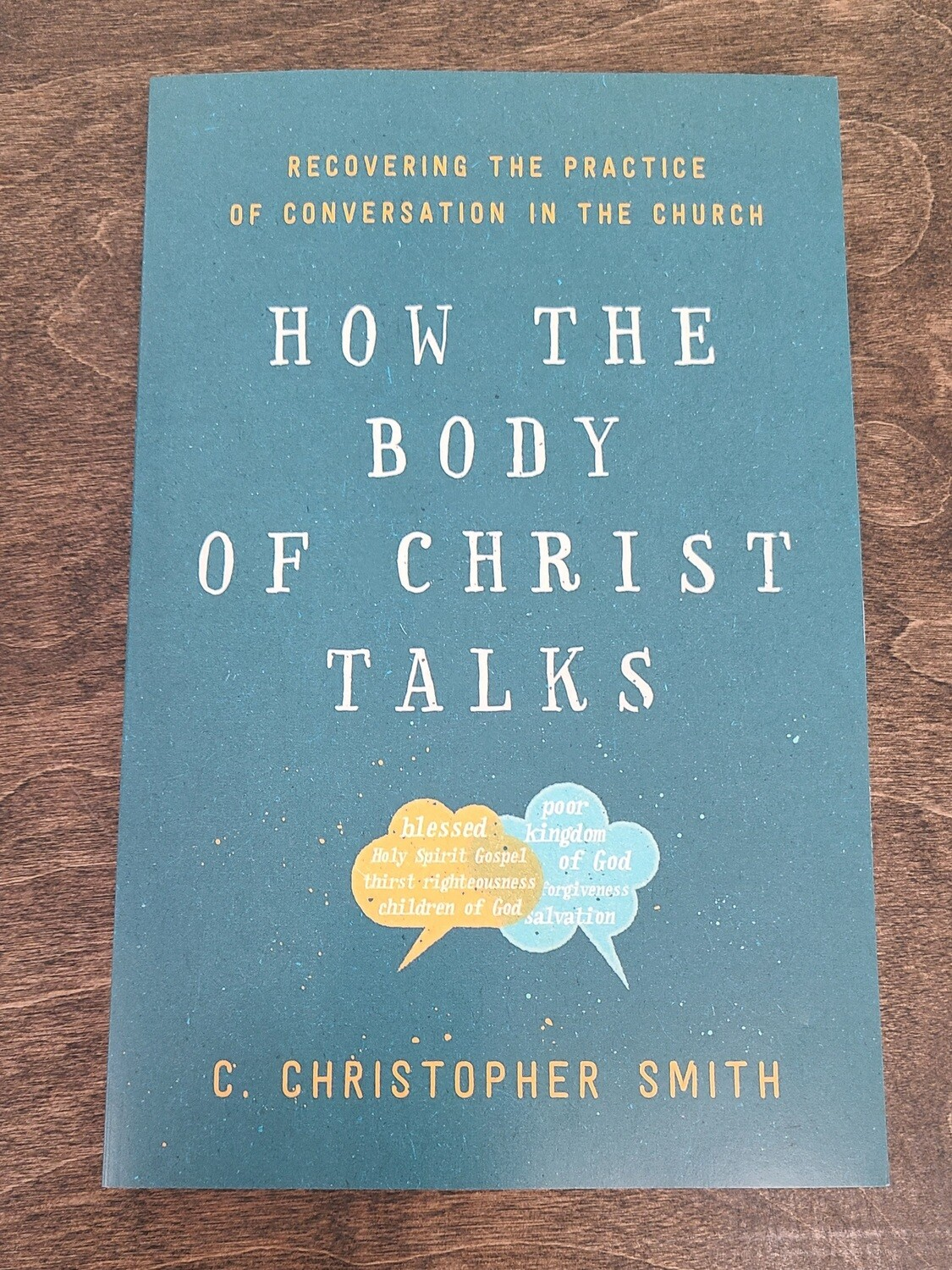 How the Body of Christ Talks: Recovering the Practice of Conversation in the Church by C. Christopher Smith