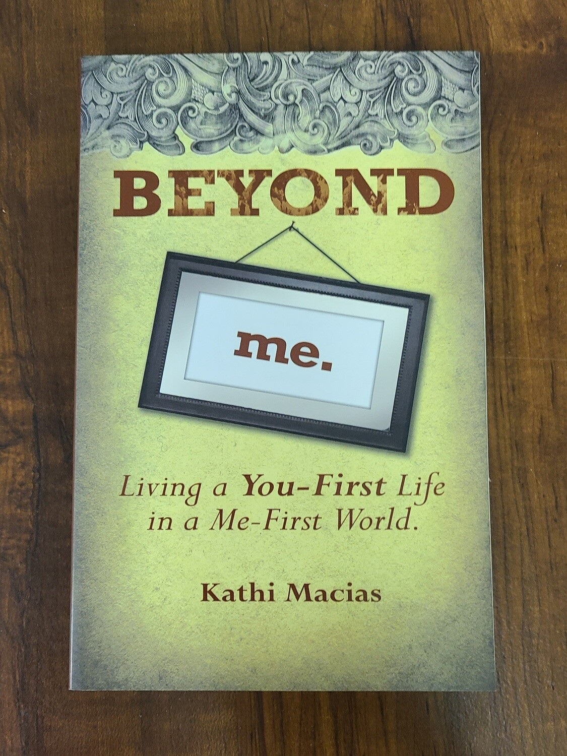 Beyond Me: Living a You-First Life in a Me-First World by Kathi Macias