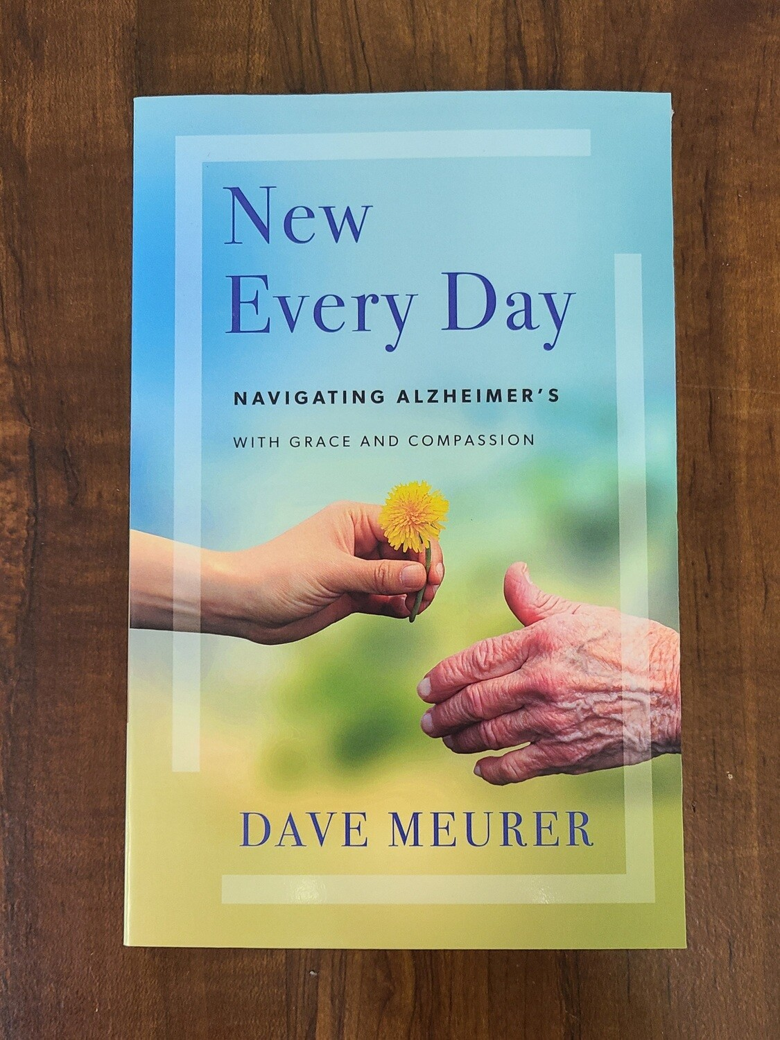 New Every Day: Navigating Alzheimer's with Grace and Compassion by Dave Meurer