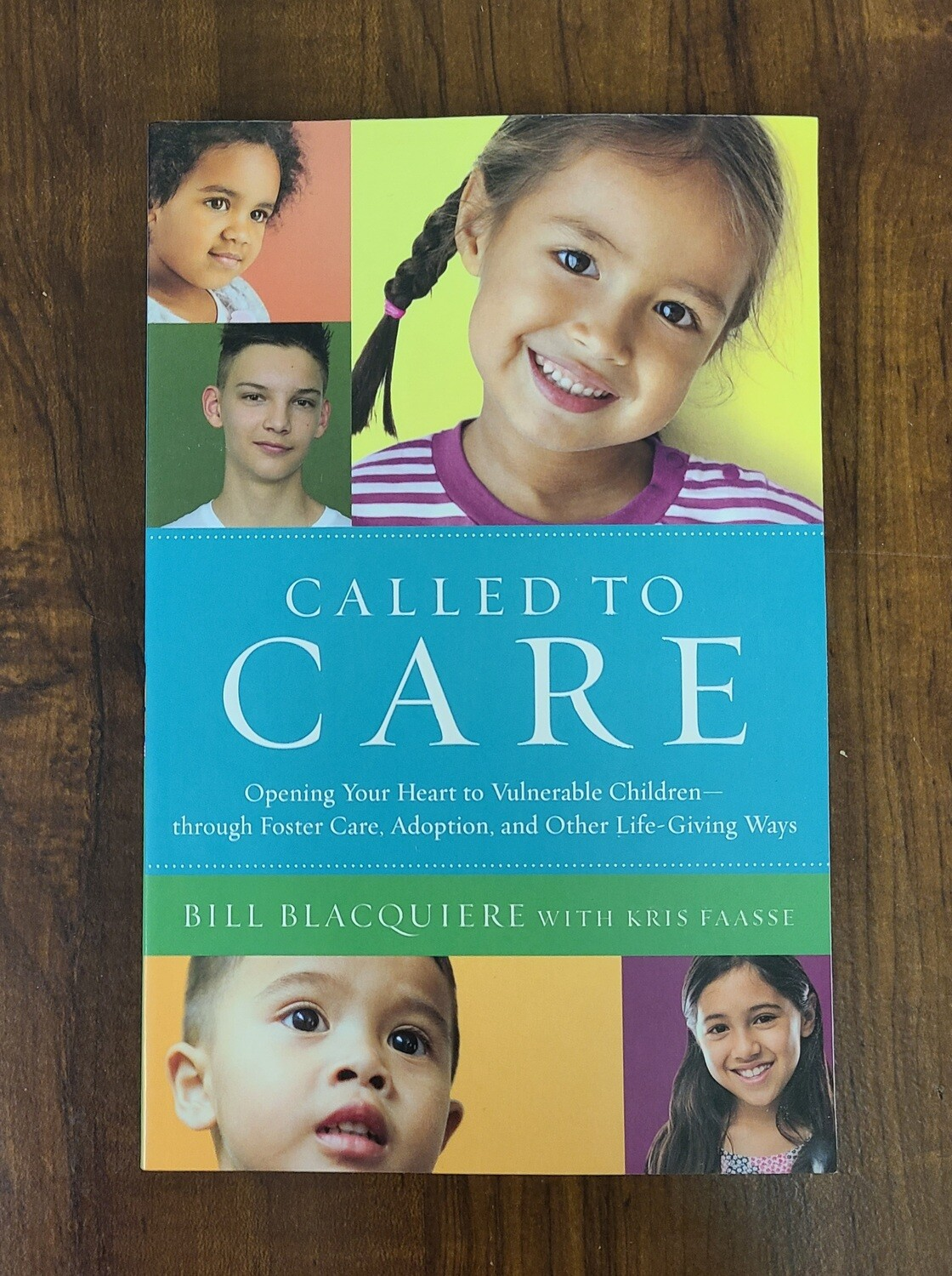 Called to Care: Opening Your Heart to Vulnerable Children through Foster Care, Adoption, and Other Life-Giving Ways by Bill Blacquiere with Kris Faasse