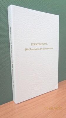 Elektronen, die Bausteine des Universums und das Elementarreich. Zusammengestellt von Werner Schroeder.