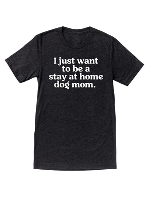 I Just Want To Be a Stay At Home Dog Mom Tee