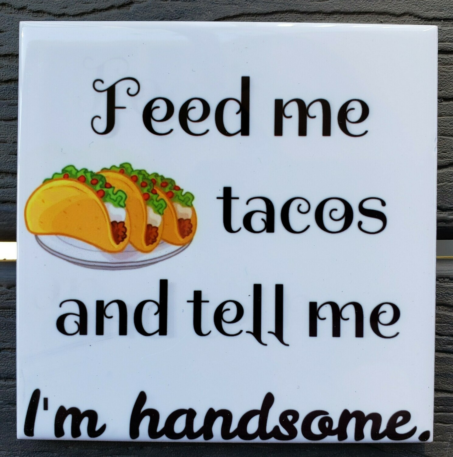 Feed Me Tacos and Tell Me I'm Handsome Ceramic Drink Coaster