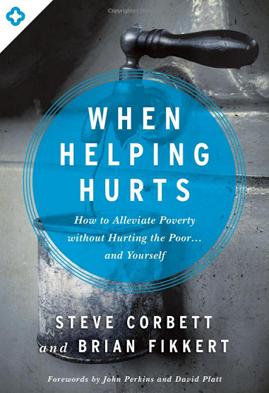 When Helping Hurts: How to Alleviate Poverty Without Hurting the Poor…and Yourself
