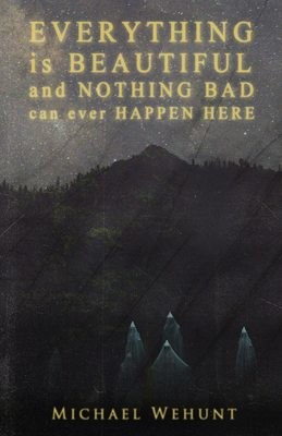 Everything Is Beautiful and Nothing Bad Can Ever Happen Here by Michael Wehunt (Charitable Chapbook #5)