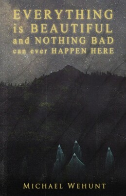Everything Is Beautiful and Nothing Bad Can Ever Happen Here by Michael Wehunt (Charitable Chapbook #5, eBook edition)