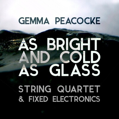 As Bright and Cold as Glass for amplified string quartet and fixed electronics