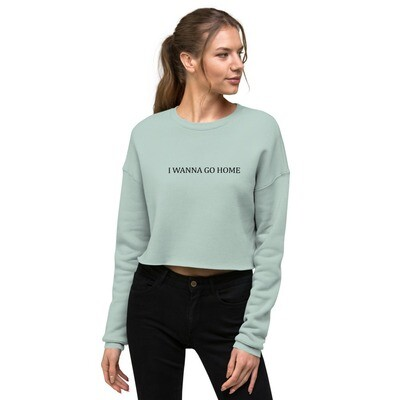 I Wanna Go Home Crop Sweatshirt