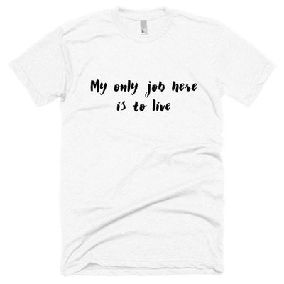 """""""My Only Job Here is to Live"""" 