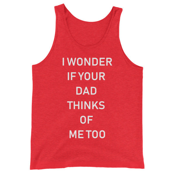 I Wonder If Your Dad Thinks Of Me Too Tank