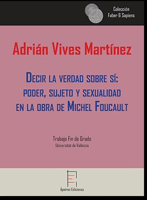 Decir la verdad sobre sí: poder, sujeto y sexualidad en la obra de Michel Foucault (Adrián Vives Martínez)