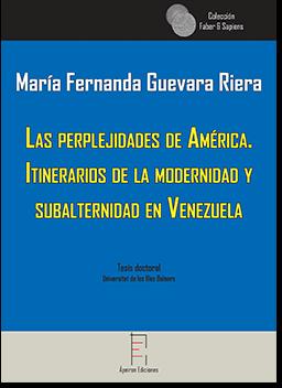 Las perplejidades de América.  Itinerarios de la modernidad y  subalternidad en Venezuela (María Fernanda Guevara Riera)