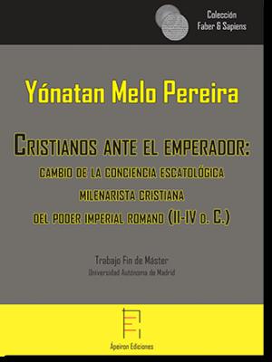 Cristianos ante el emperador:  cambio de la conciencia escatológica  milenarista cristiana  del poder imperial romano (II-IV d. C.) (Yónatan Melo Pereira)