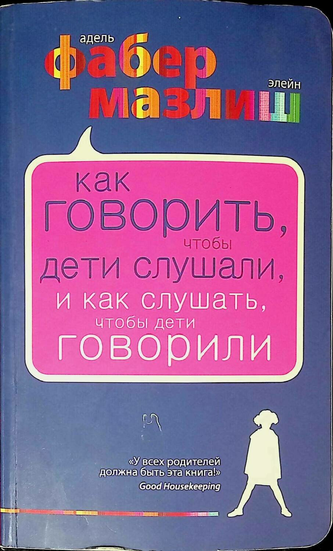 Как говорить, чтобы дети слушали, и как слушать, чтобы дети говорили; Адель Фабер, Элейн Мазлиш