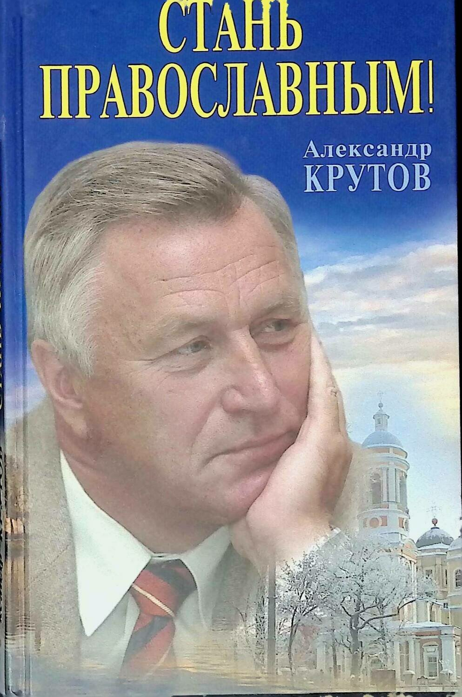 Стань православным; Александр Крутов
