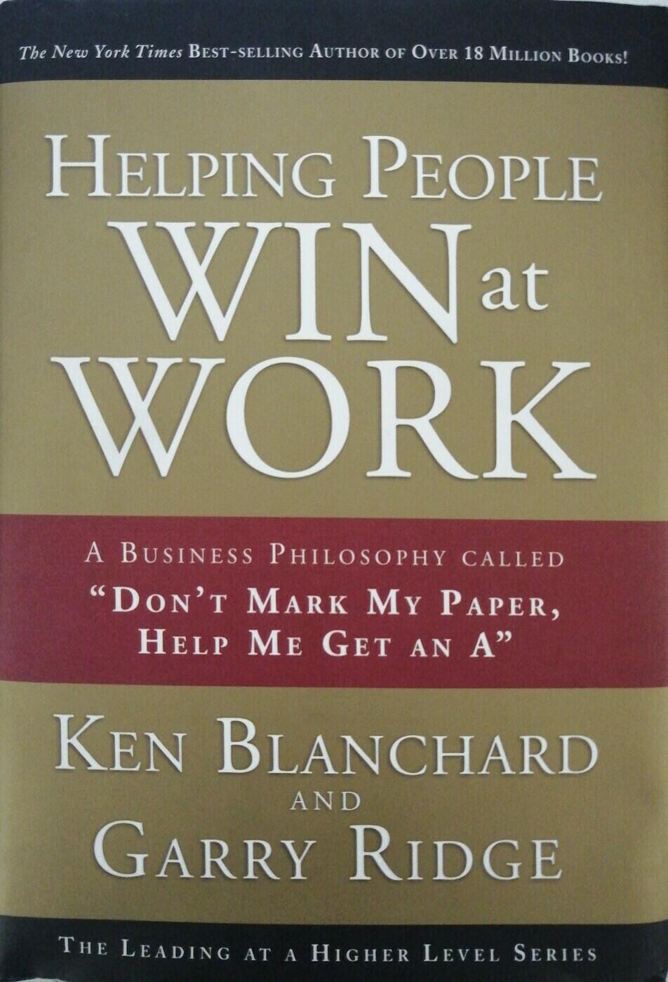 Helping People Win at Work: A Business Philosophy Called Dont Mark My Paper, Help Me Get an A; Ridge Gary, Blanchard Ken, Ridge Garry